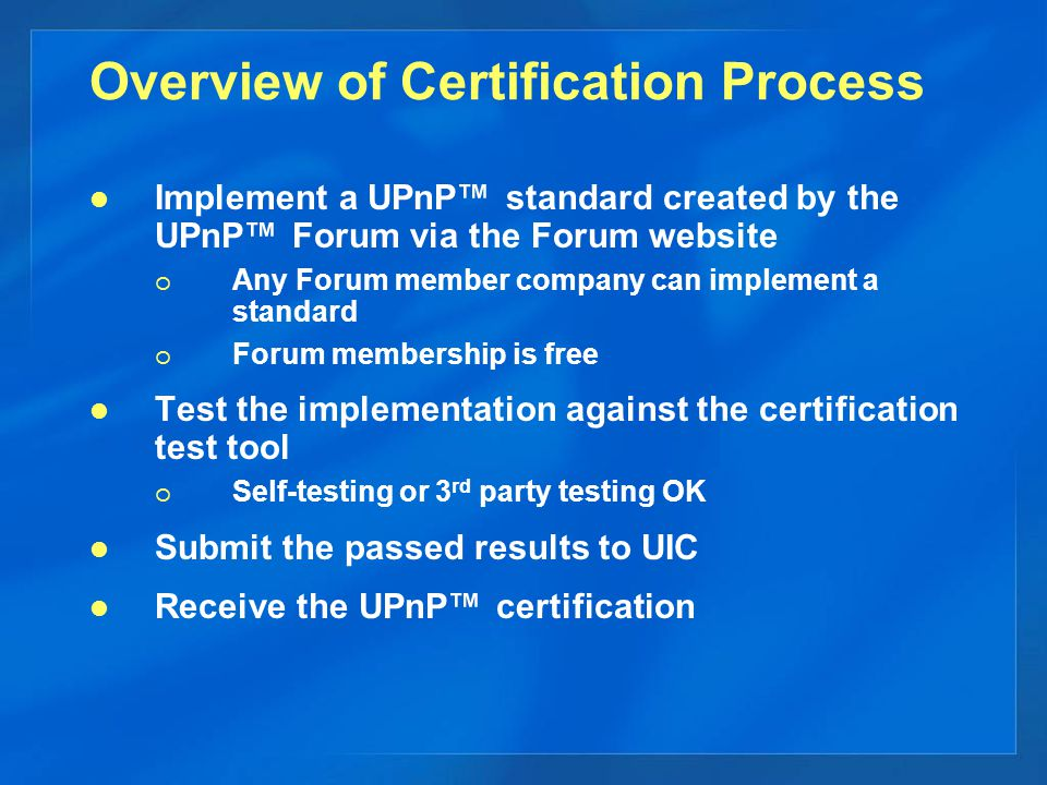 Overview of Certification Process Implement a UPnP™ standard created by the UPnP™ Forum via the Forum website  Any Forum member company can implement a standard  Forum membership is free Test the implementation against the certification test tool  Self-testing or 3 rd party testing OK Submit the passed results to UIC Receive the UPnP™ certification