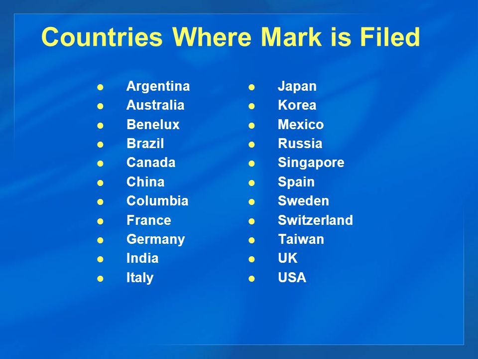 Countries Where Mark is Filed Argentina Australia Benelux Brazil Canada China Columbia France Germany India Italy Japan Korea Mexico Russia Singapore Spain Sweden Switzerland Taiwan UK USA