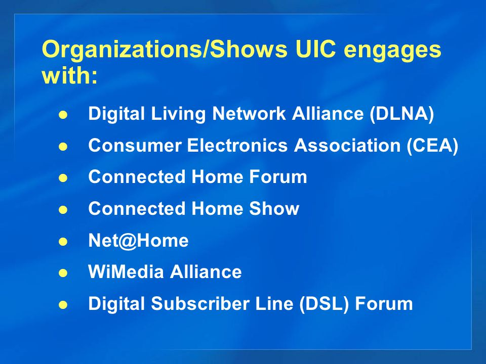 Organizations/Shows UIC engages with: Digital Living Network Alliance (DLNA) Consumer Electronics Association (CEA) Connected Home Forum Connected Home Show WiMedia Alliance Digital Subscriber Line (DSL) Forum