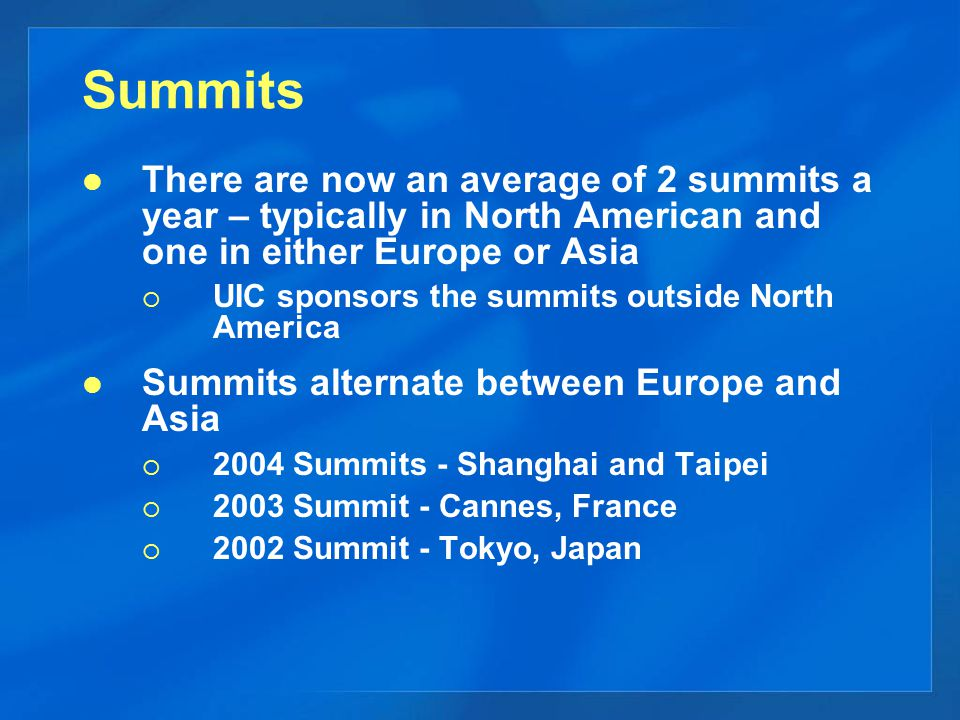 Summits There are now an average of 2 summits a year – typically in North American and one in either Europe or Asia  UIC sponsors the summits outside North America Summits alternate between Europe and Asia  2004 Summits - Shanghai and Taipei  2003 Summit - Cannes, France  2002 Summit - Tokyo, Japan