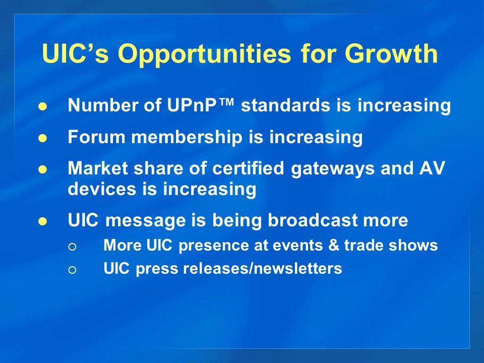 UIC's Opportunities for Growth Number of UPnP™ standards is increasing Forum membership is increasing Market share of certified gateways and AV devices is increasing UIC message is being broadcast more  More UIC presence at events & trade shows  UIC press releases/newsletters