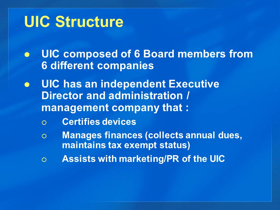UIC Structure UIC composed of 6 Board members from 6 different companies UIC has an independent Executive Director and administration / management company that :  Certifies devices  Manages finances (collects annual dues, maintains tax exempt status)  Assists with marketing/PR of the UIC