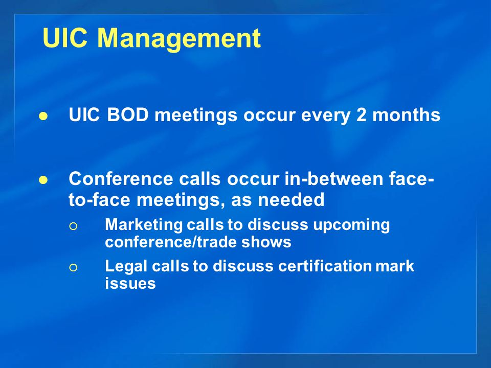 UIC Management UIC BOD meetings occur every 2 months Conference calls occur in-between face- to-face meetings, as needed  Marketing calls to discuss upcoming conference/trade shows  Legal calls to discuss certification mark issues