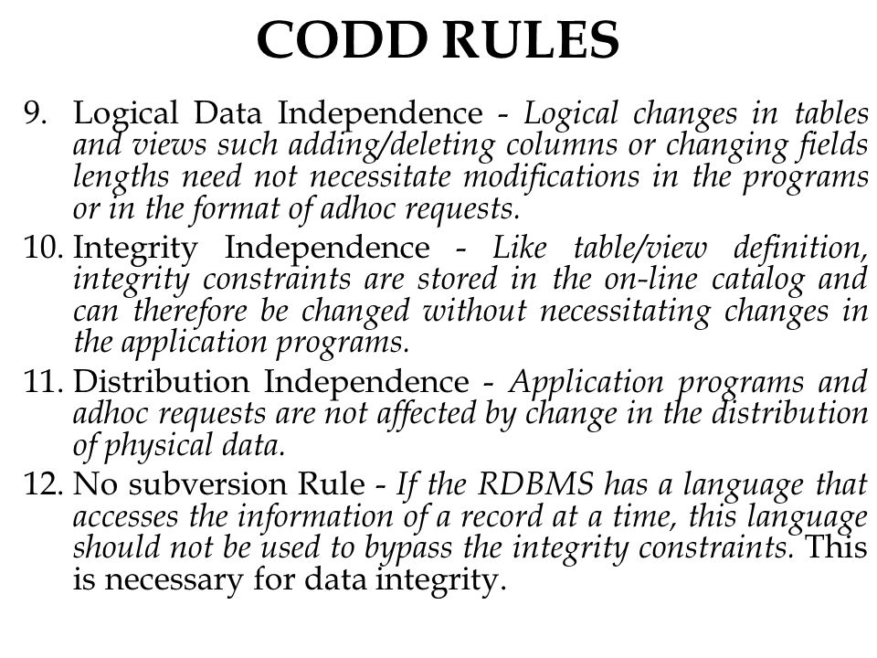 CODD RULES 9.Logical Data Independence - Logical changes in tables and views such adding/deleting columns or changing fields lengths need not necessitate modifications in the programs or in the format of adhoc requests.