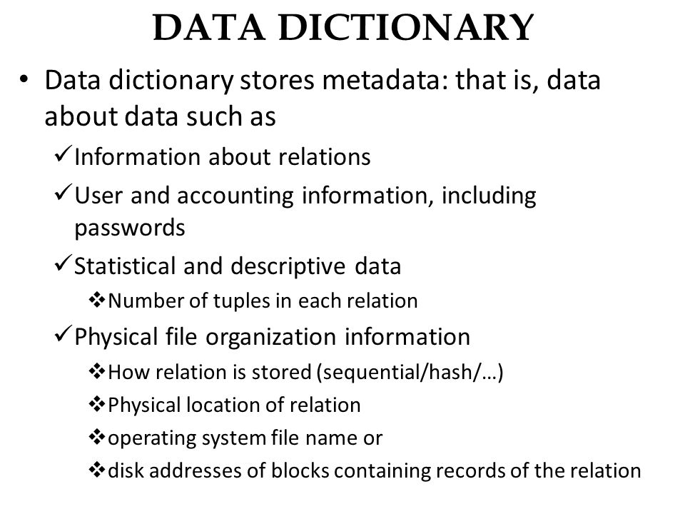 DATA DICTIONARY Data dictionary stores metadata: that is, data about data such as Information about relations User and accounting information, including passwords Statistical and descriptive data  Number of tuples in each relation Physical file organization information  How relation is stored (sequential/hash/…)  Physical location of relation  operating system file name or  disk addresses of blocks containing records of the relation