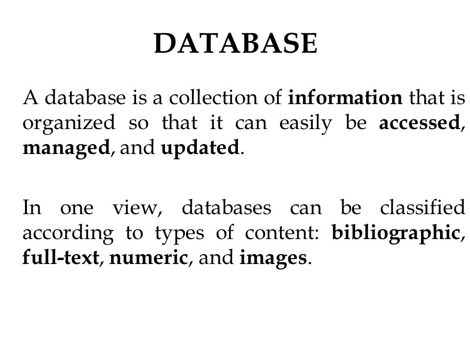DATABASE A database is a collection of information that is organized so that it can easily be accessed, managed, and updated.