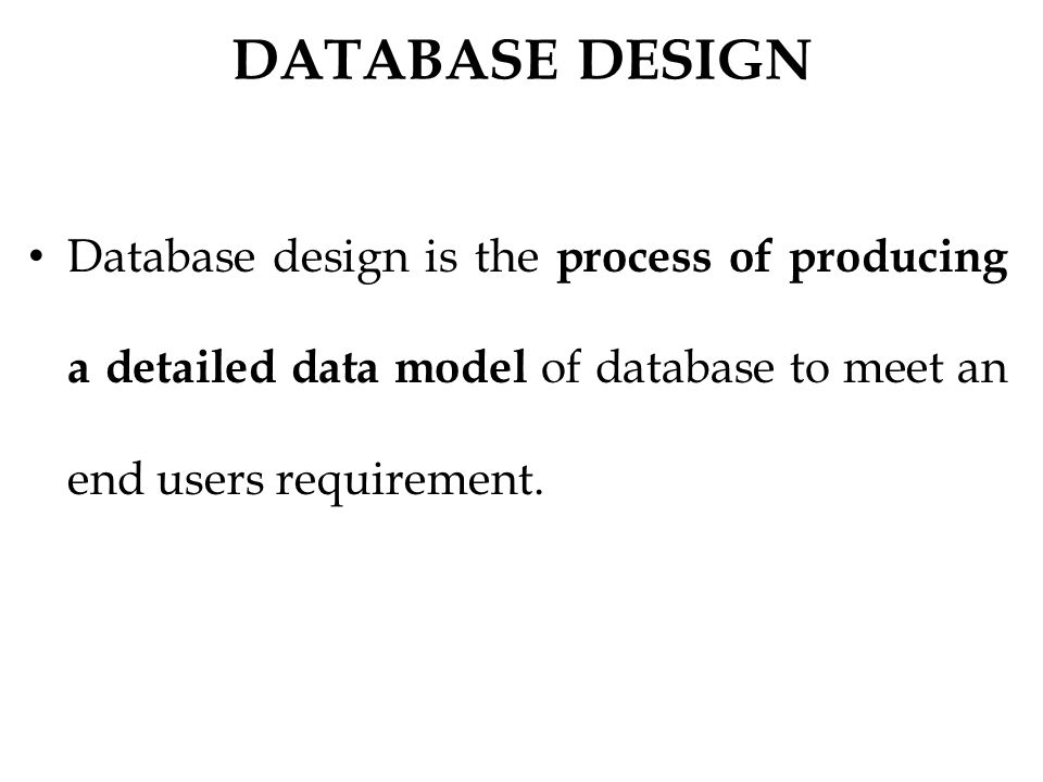 DATABASE DESIGN Database design is the process of producing a detailed data model of database to meet an end users requirement.