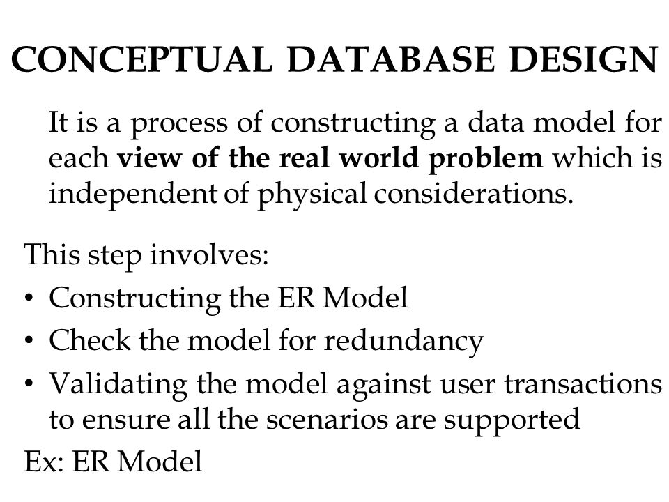 CONCEPTUAL DATABASE DESIGN It is a process of constructing a data model for each view of the real world problem which is independent of physical considerations.
