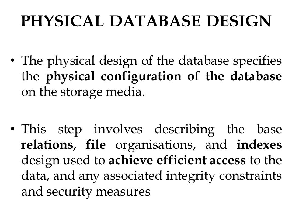 PHYSICAL DATABASE DESIGN The physical design of the database specifies the physical configuration of the database on the storage media.