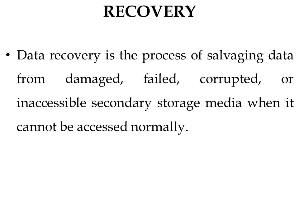 RECOVERY Data recovery is the process of salvaging data from damaged, failed, corrupted, or inaccessible secondary storage media when it cannot be accessed normally.