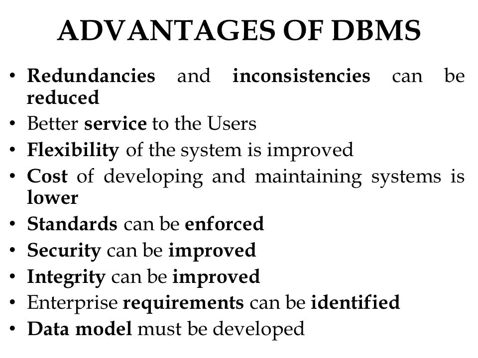 ADVANTAGES OF DBMS Redundancies and inconsistencies can be reduced Better service to the Users Flexibility of the system is improved Cost of developing and maintaining systems is lower Standards can be enforced Security can be improved Integrity can be improved Enterprise requirements can be identified Data model must be developed