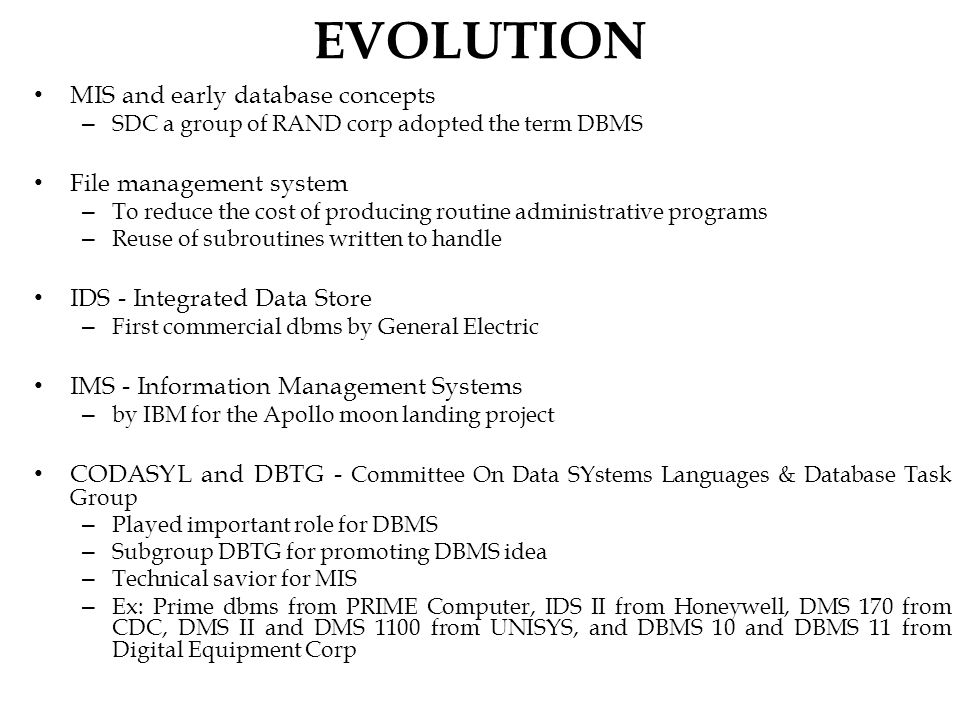 EVOLUTION MIS and early database concepts – SDC a group of RAND corp adopted the term DBMS File management system – To reduce the cost of producing routine administrative programs – Reuse of subroutines written to handle IDS - Integrated Data Store – First commercial dbms by General Electric IMS - Information Management Systems – by IBM for the Apollo moon landing project CODASYL and DBTG - Committee On Data SYstems Languages & Database Task Group – Played important role for DBMS – Subgroup DBTG for promoting DBMS idea – Technical savior for MIS – Ex: Prime dbms from PRIME Computer, IDS II from Honeywell, DMS 170 from CDC, DMS II and DMS 1100 from UNISYS, and DBMS 10 and DBMS 11 from Digital Equipment Corp