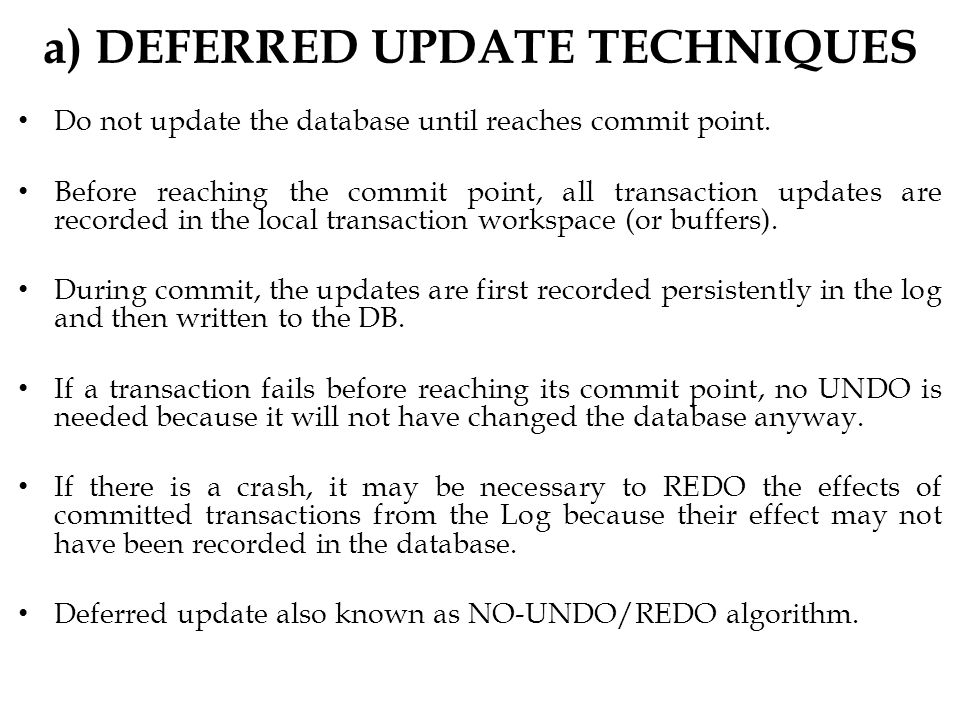 a) DEFERRED UPDATE TECHNIQUES Do not update the database until reaches commit point.