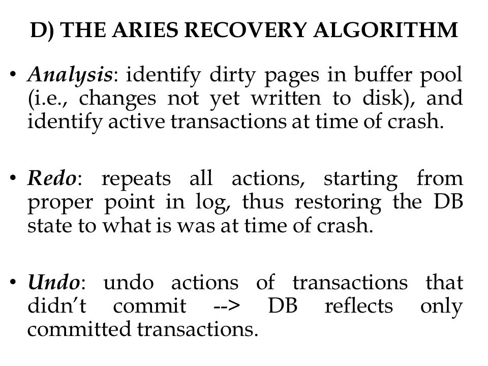 D) THE ARIES RECOVERY ALGORITHM Analysis : identify dirty pages in buffer pool (i.e., changes not yet written to disk), and identify active transactions at time of crash.