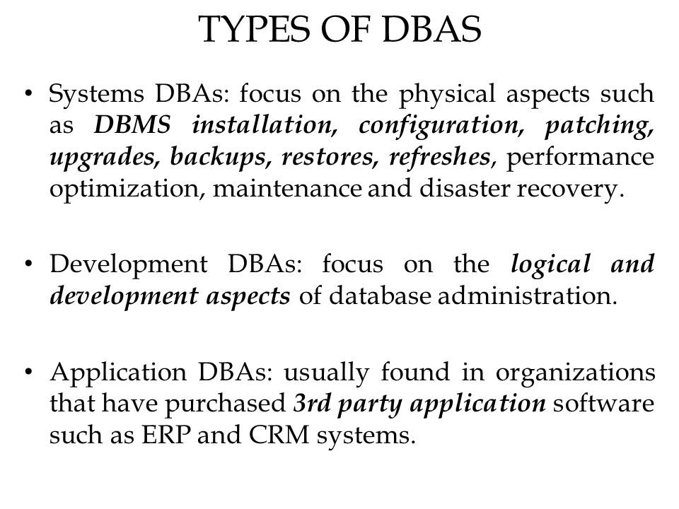 TYPES OF DBAS Systems DBAs: focus on the physical aspects such as DBMS installation, configuration, patching, upgrades, backups, restores, refreshes, performance optimization, maintenance and disaster recovery.