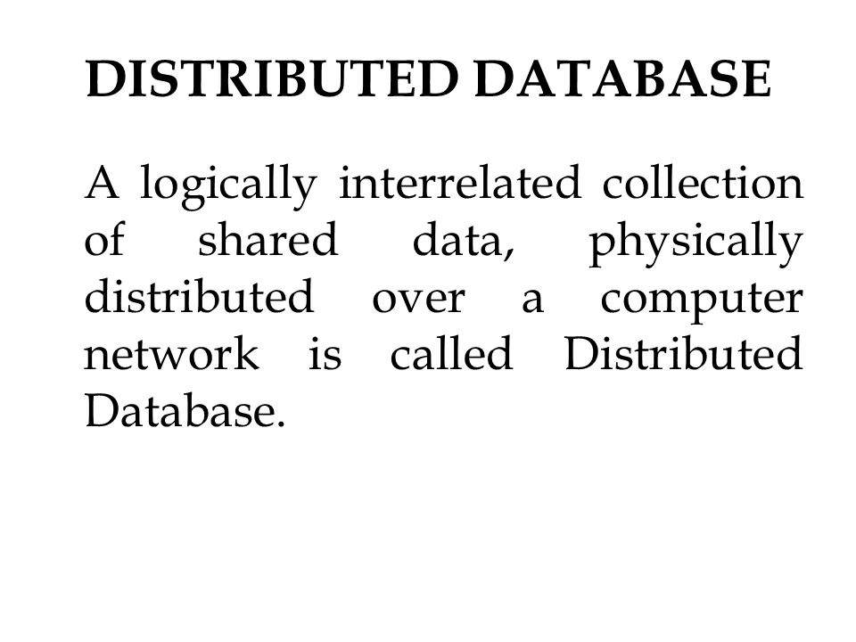 DISTRIBUTED DATABASE A logically interrelated collection of shared data, physically distributed over a computer network is called Distributed Database.