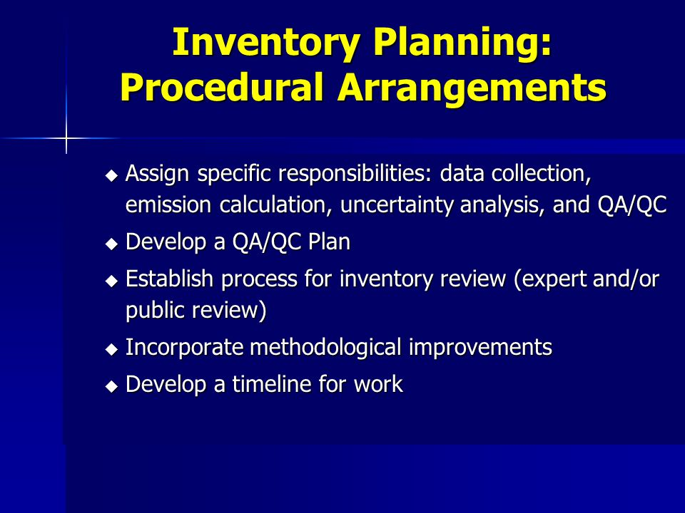 Inventory Planning: Procedural Arrangements u Assign specific responsibilities: data collection, emission calculation, uncertainty analysis, and QA/QC u Develop a QA/QC Plan u Establish process for inventory review (expert and/or public review) u Incorporate methodological improvements u Develop a timeline for work