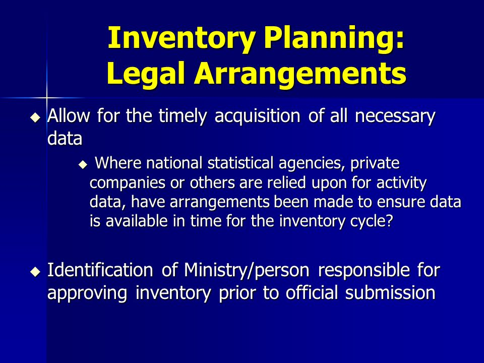 Inventory Planning: Legal Arrangements u Allow for the timely acquisition of all necessary data u Where national statistical agencies, private companies or others are relied upon for activity data, have arrangements been made to ensure data is available in time for the inventory cycle.