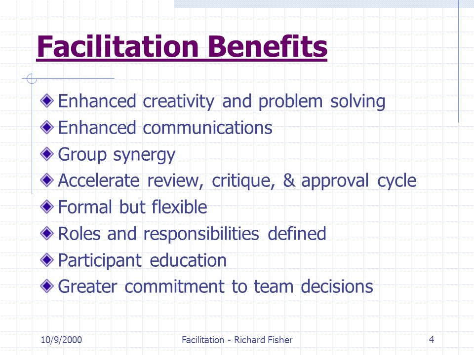 10/9/2000Facilitation - Richard Fisher4 Facilitation Benefits Enhanced creativity and problem solving Enhanced communications Group synergy Accelerate review, critique, & approval cycle Formal but flexible Roles and responsibilities defined Participant education Greater commitment to team decisions