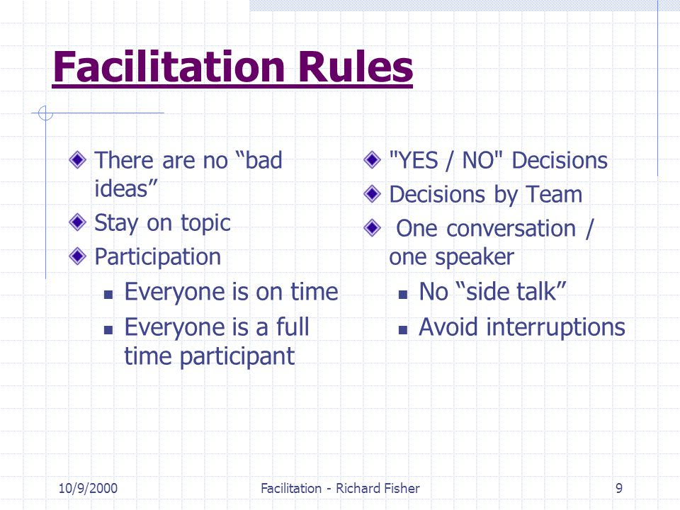 10/9/2000Facilitation - Richard Fisher9 Facilitation Rules There are no bad ideas Stay on topic Participation Everyone is on time Everyone is a full time participant YES / NO Decisions Decisions by Team One conversation / one speaker No side talk Avoid interruptions