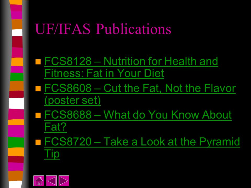 UF/IFAS Publications FCS8128 – Nutrition for Health and Fitness: Fat in Your Diet FCS8128 – Nutrition for Health and Fitness: Fat in Your Diet FCS8608 – Cut the Fat, Not the Flavor (poster set) FCS8608 – Cut the Fat, Not the Flavor (poster set) FCS8688 – What do You Know About Fat.