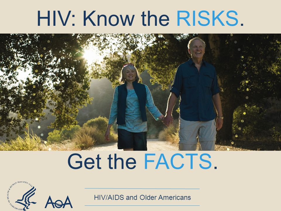 Get the FACTS. HIV/AIDS and Older Americans HIV: Know the RISKS.
