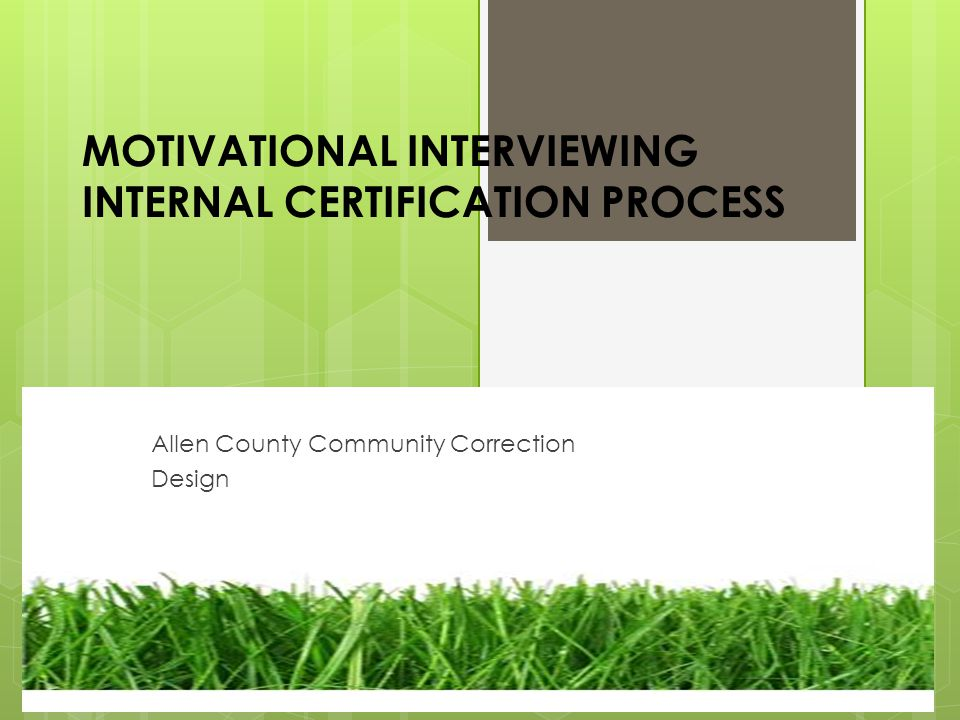 MOTIVATIONAL INTERVIEWING INTERNAL CERTIFICATION PROCESS Allen County Community Correction Design