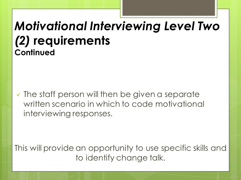 Motivational Interviewing Level Two (2) requirements Continued The staff person will then be given a separate written scenario in which to code motivational interviewing responses.