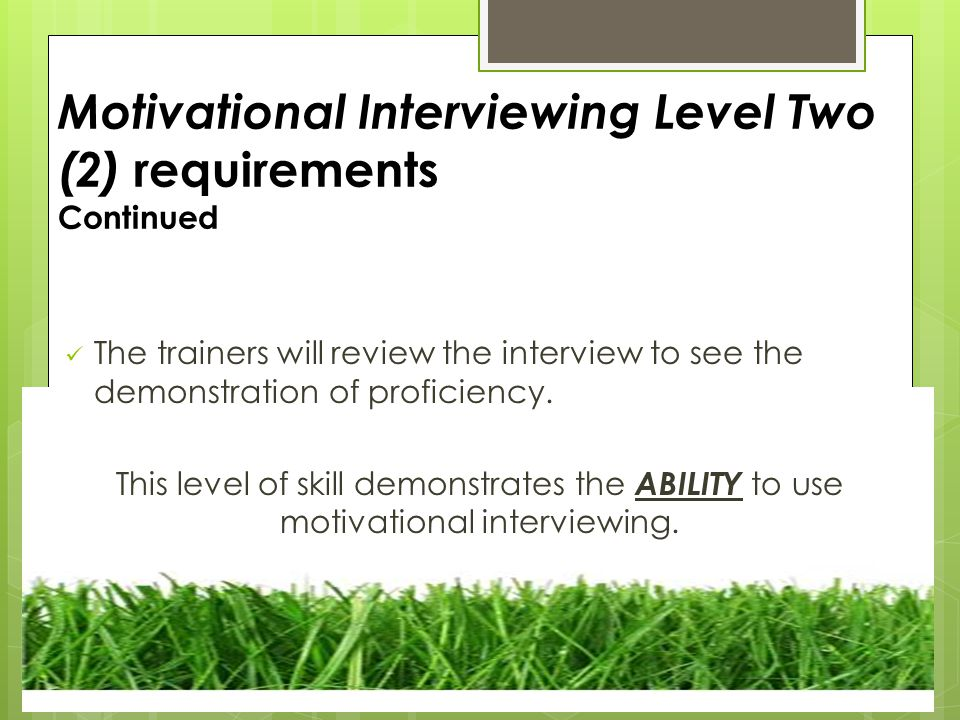 Motivational Interviewing Level Two (2) requirements Continued The trainers will review the interview to see the demonstration of proficiency.
