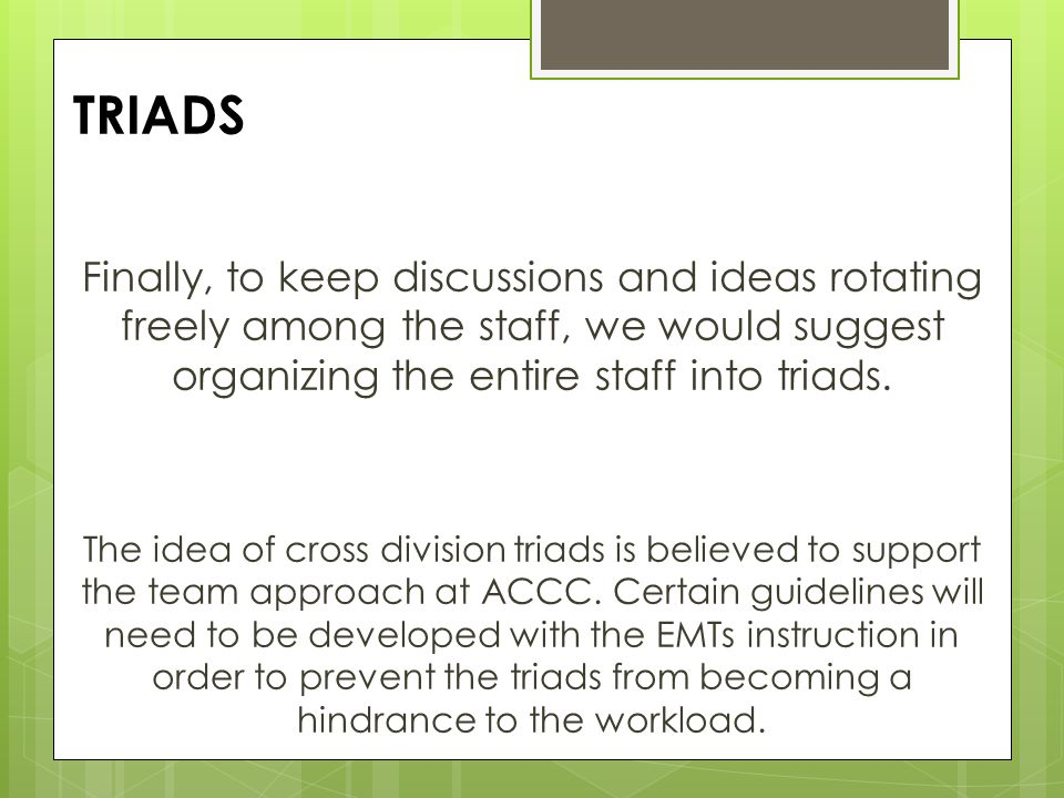 TRIADS Finally, to keep discussions and ideas rotating freely among the staff, we would suggest organizing the entire staff into triads.