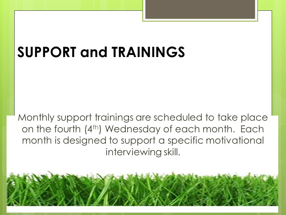 SUPPORT and TRAININGS Monthly support trainings are scheduled to take place on the fourth (4 th ) Wednesday of each month.