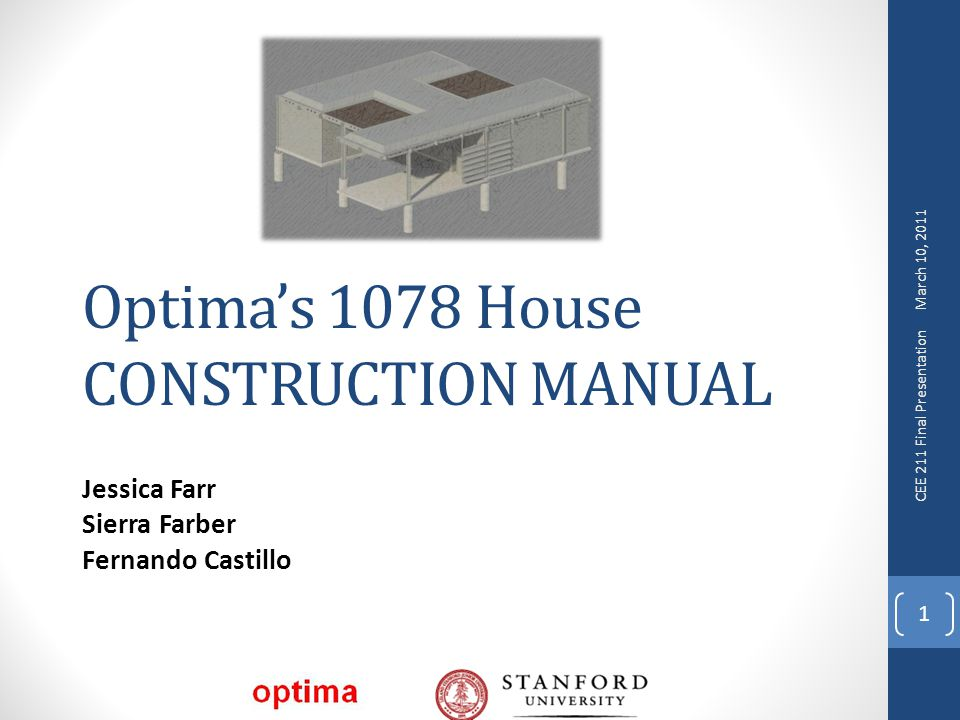 Optima's 1078 House CONSTRUCTION MANUAL Jessica Farr Sierra Farber Fernando Castillo 1 March 10, 2011 CEE 211 Final Presentation
