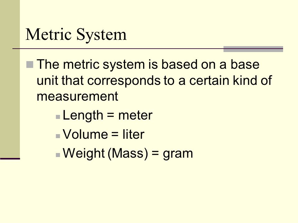 Metric System The metric system is based on a base unit that corresponds to a certain kind of measurement Length = meter Volume = liter Weight (Mass) = gram