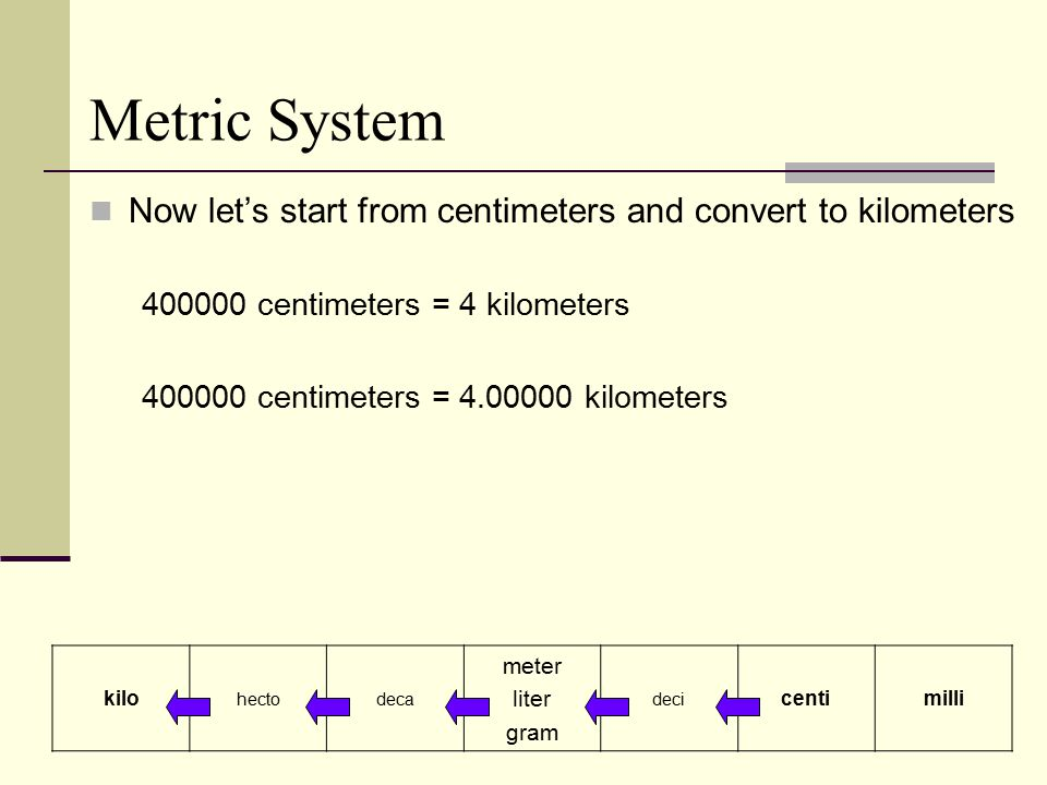Metric System Now let's start from centimeters and convert to kilometers centimeters = 4 kilometers centimeters = kilometers kilo hectodeca meter liter gram deci centimilli