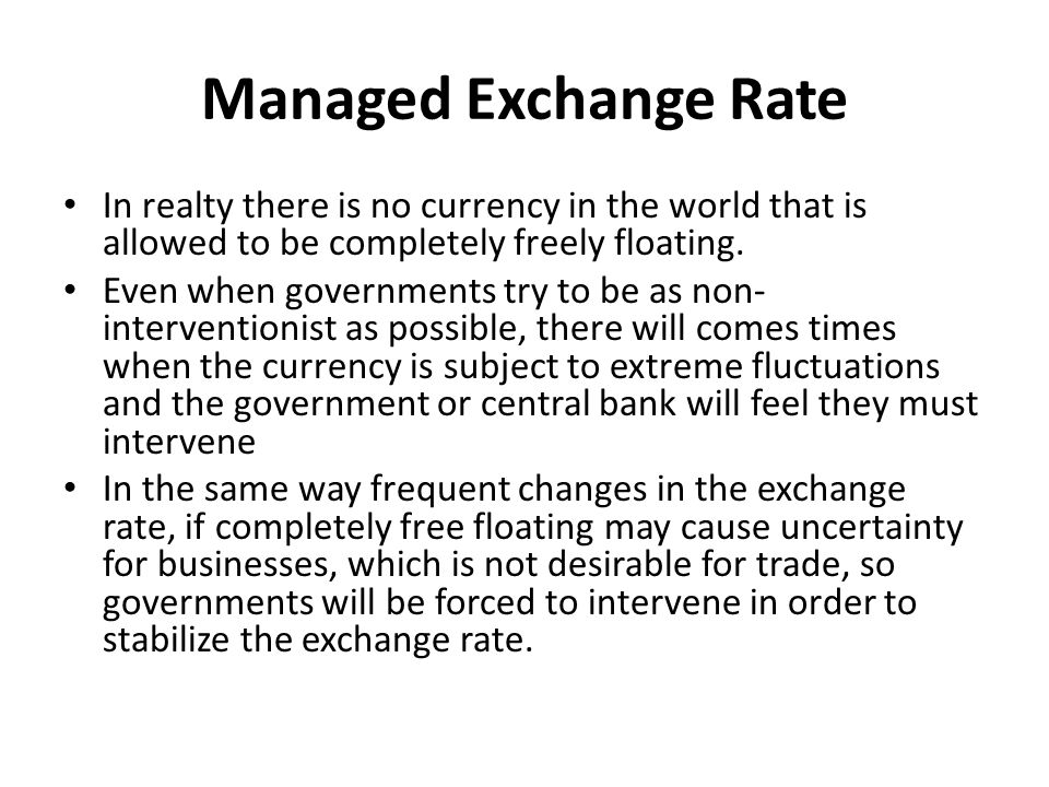 Managed Exchange Rate In realty there is no currency in the world that is allowed to be completely freely floating.