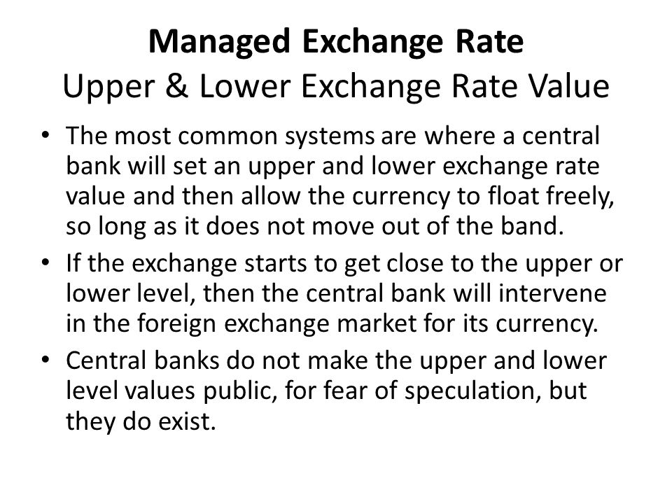 Managed Exchange Rate Upper & Lower Exchange Rate Value The most common systems are where a central bank will set an upper and lower exchange rate value and then allow the currency to float freely, so long as it does not move out of the band.