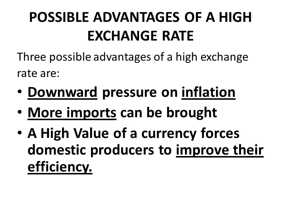 POSSIBLE ADVANTAGES OF A HIGH EXCHANGE RATE Three possible advantages of a high exchange rate are: Downward pressure on inflation More imports can be brought A High Value of a currency forces domestic producers to improve their efficiency.