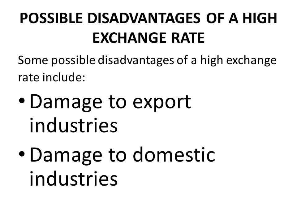 POSSIBLE DISADVANTAGES OF A HIGH EXCHANGE RATE Some possible disadvantages of a high exchange rate include: Damage to export industries Damage to domestic industries