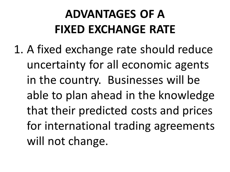 ADVANTAGES OF A FIXED EXCHANGE RATE 1.A fixed exchange rate should reduce uncertainty for all economic agents in the country.