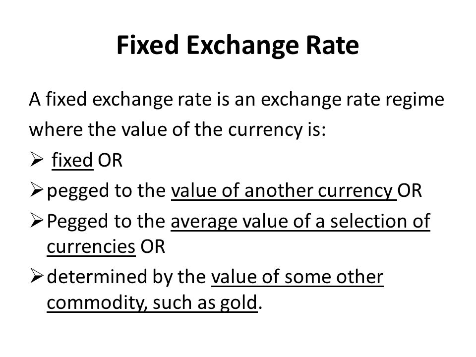 Fixed Exchange Rate A fixed exchange rate is an exchange rate regime where the value of the currency is:  fixed OR  pegged to the value of another currency OR  Pegged to the average value of a selection of currencies OR  determined by the value of some other commodity, such as gold.