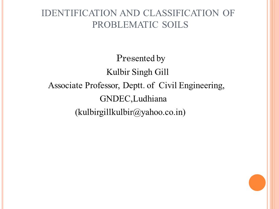 IDENTIFICATION AND CLASSIFICATION OF PROBLEMATIC SOILS Pres ented by Kulbir Singh Gill Associate Professor, Deptt.