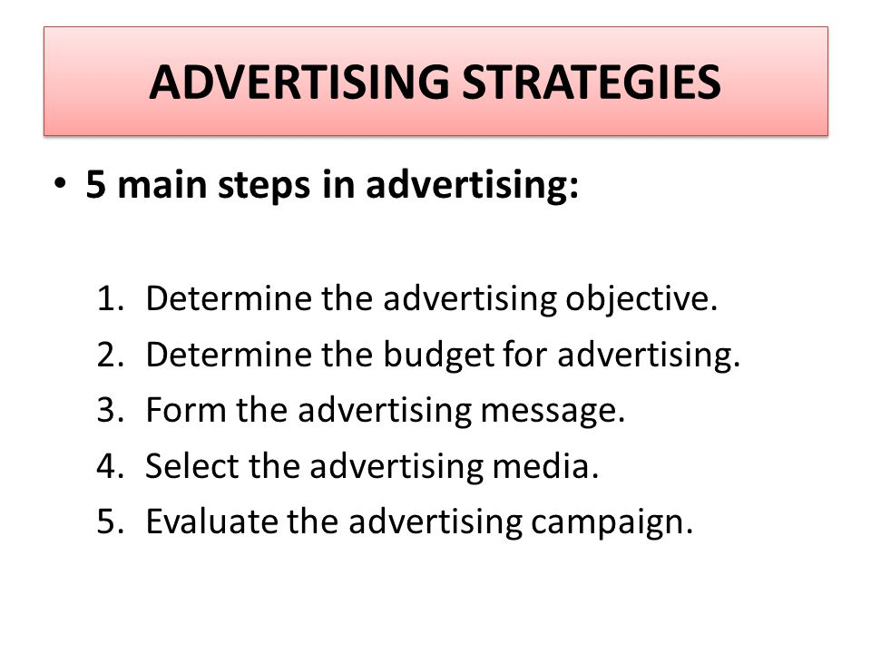 ADVERTISING STRATEGIES 5 main steps in advertising: 1.Determine the advertising objective.