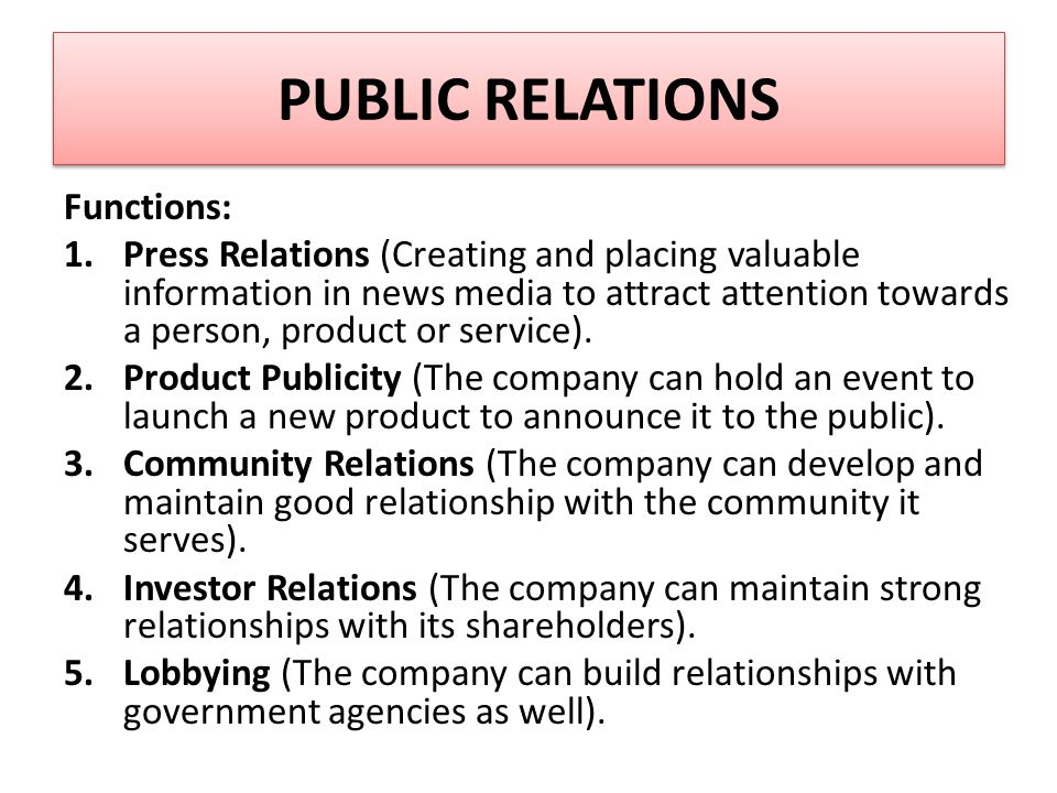 PUBLIC RELATIONS Functions: 1.Press Relations (Creating and placing valuable information in news media to attract attention towards a person, product or service).