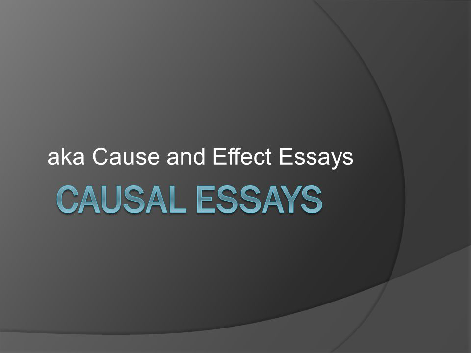aka cause and effect essays causal argument  try to show how  1 aka cause and effect essays