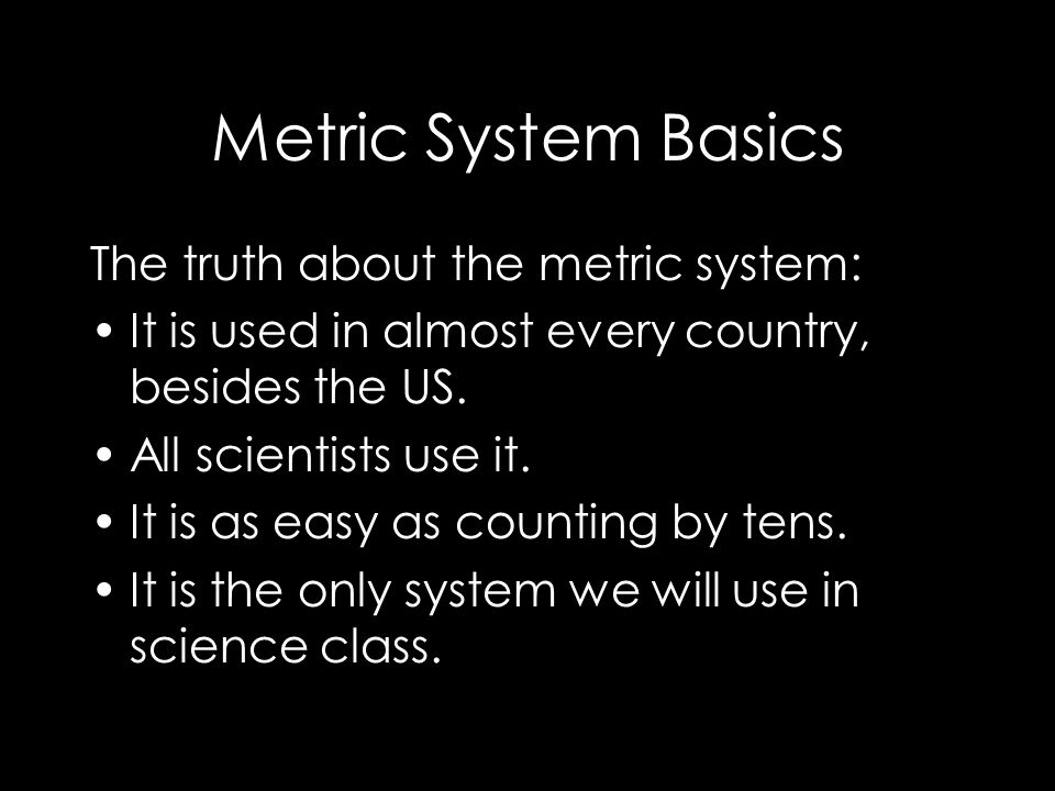 The truth about the metric system: It is used in almost every country, besides the US.