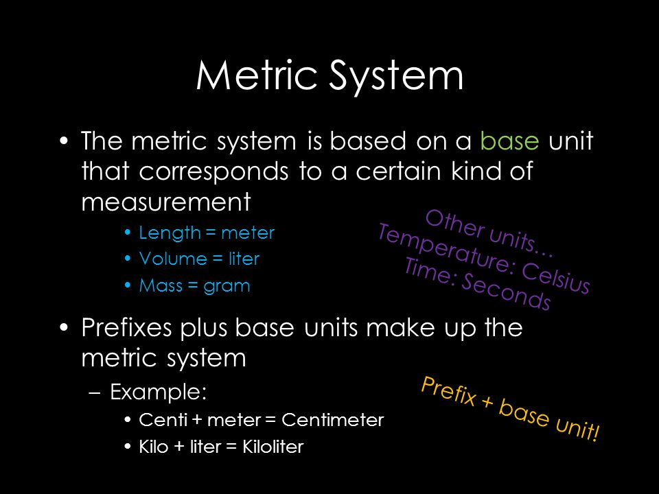 Metric System The metric system is based on a base unit that corresponds to a certain kind of measurement Length = meter Volume = liter Mass = gram Prefixes plus base units make up the metric system –Example: Centi + meter = Centimeter Kilo + liter = Kiloliter Prefix + base unit.
