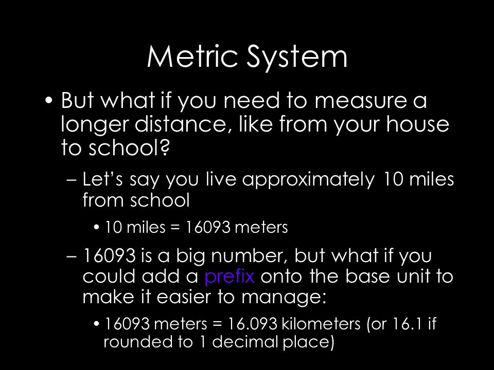 Metric System But what if you need to measure a longer distance, like from your house to school.