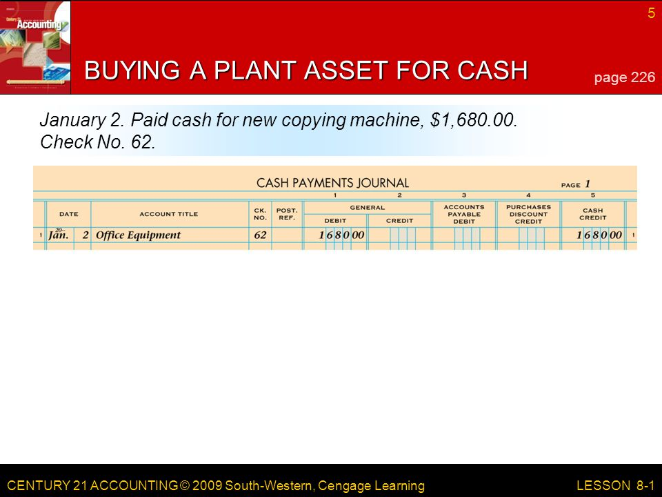 CENTURY 21 ACCOUNTING © 2009 South-Western, Cengage Learning 5 LESSON 8-1 BUYING A PLANT ASSET FOR CASH page 226 January 2.