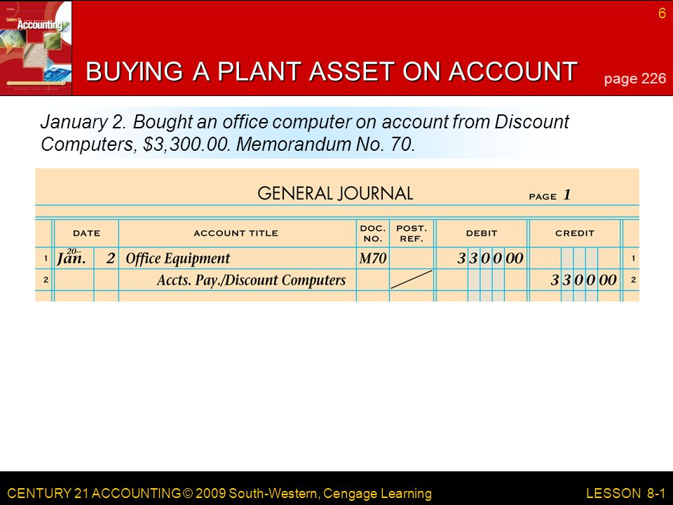 CENTURY 21 ACCOUNTING © 2009 South-Western, Cengage Learning 6 LESSON 8-1 BUYING A PLANT ASSET ON ACCOUNT page 226 January 2.