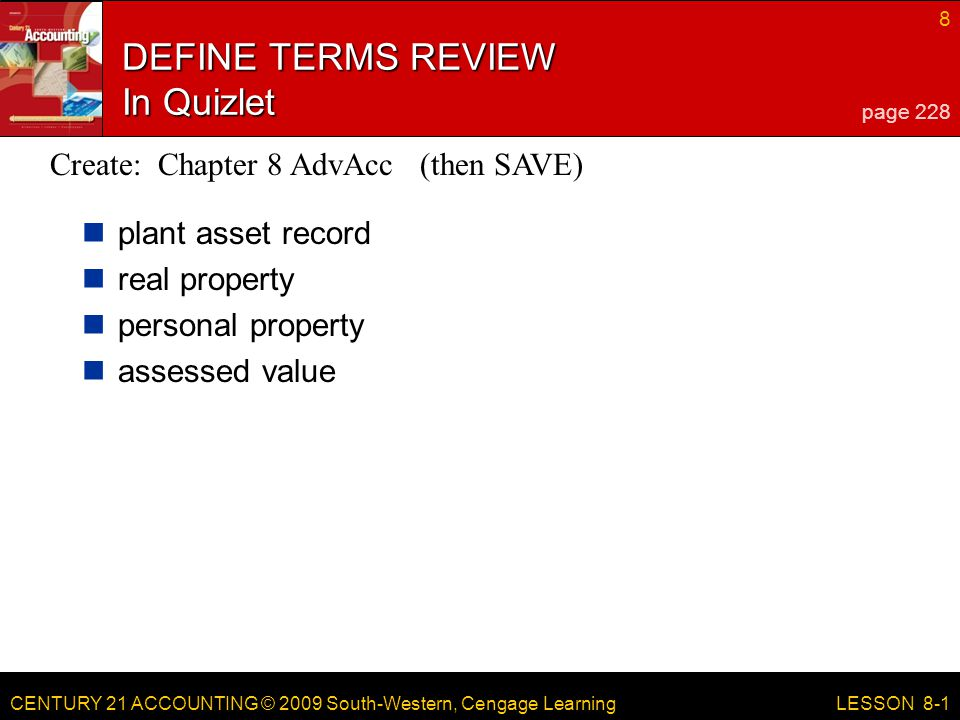 CENTURY 21 ACCOUNTING © 2009 South-Western, Cengage Learning 8 LESSON 8-1 DEFINE TERMS REVIEW In Quizlet plant asset record real property personal property assessed value page 228 Create: Chapter 8 AdvAcc (then SAVE)